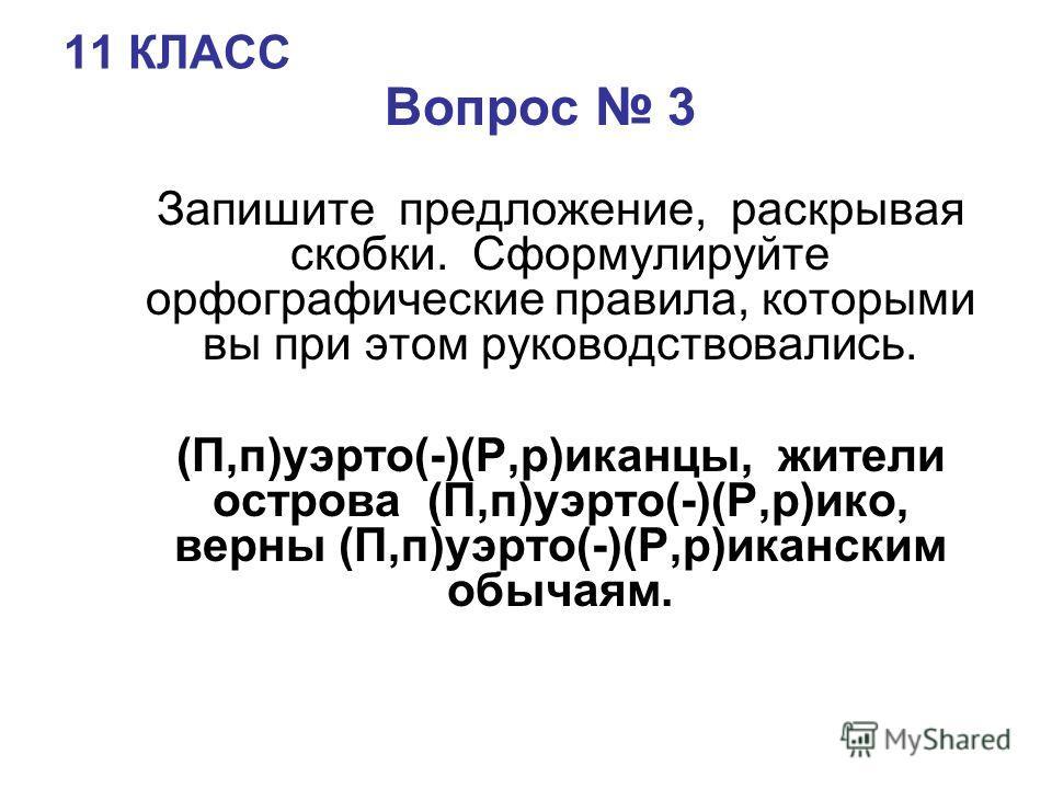 11 КЛАСС Вопрос 3 Запишите предложение, раскрывая скобки. Сформулируйте орфографические правила, которыми вы при этом руководствовались. (П,п)уэрто(-)(Р,р)иканцы, жители острова (П,п)уэрто(-)(Р,р)ико, верны (П,п)уэрто(-)(Р,р)иканским обычаям.