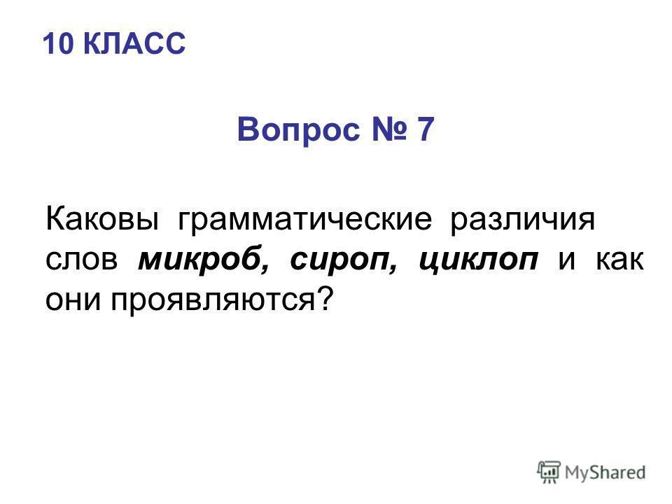 10 КЛАСС Вопрос 7 Каковы грамматические различия слов микроб, сироп, циклоп и как они проявляются?