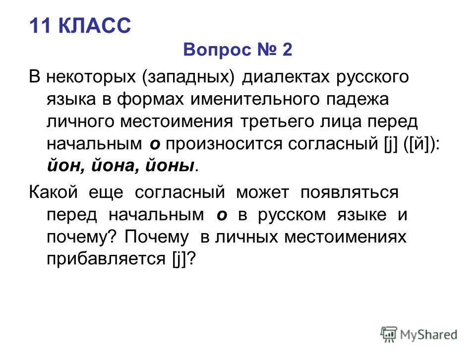 11 КЛАСС Вопрос 2 В некоторых (западных) диалектах русского языка в формах именительного падежа личного местоимения третьего лица перед начальным о произносится согласный [j] ([й]): йон, йона, йоны. Какой еще согласный может появляться перед начальны