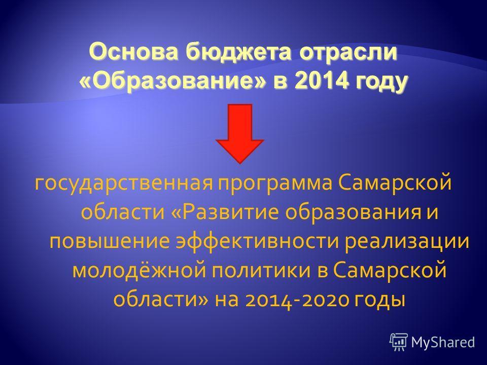 Основа бюджета отрасли «Образование» в 2014 году государственная программа Самарской области «Развитие образования и повышение эффективности реализации молодёжной политики в Самарской области» на 2014-2020 годы