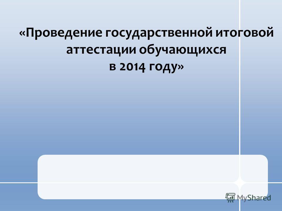 «Проведение государственной итоговой аттестации обучающихся в 2014 году»