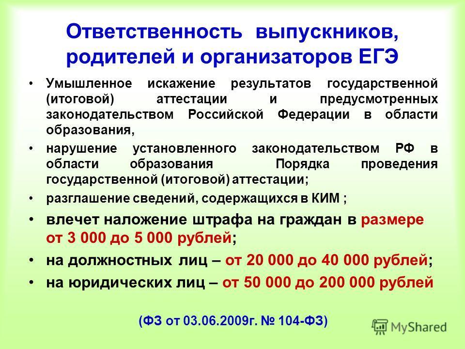 Ответственность выпускников, родителей и организаторов ЕГЭ Умышленное искажение результатов государственной (итоговой) аттестации и предусмотренных законодательством Российской Федерации в области образования, нарушение установленного законодательств