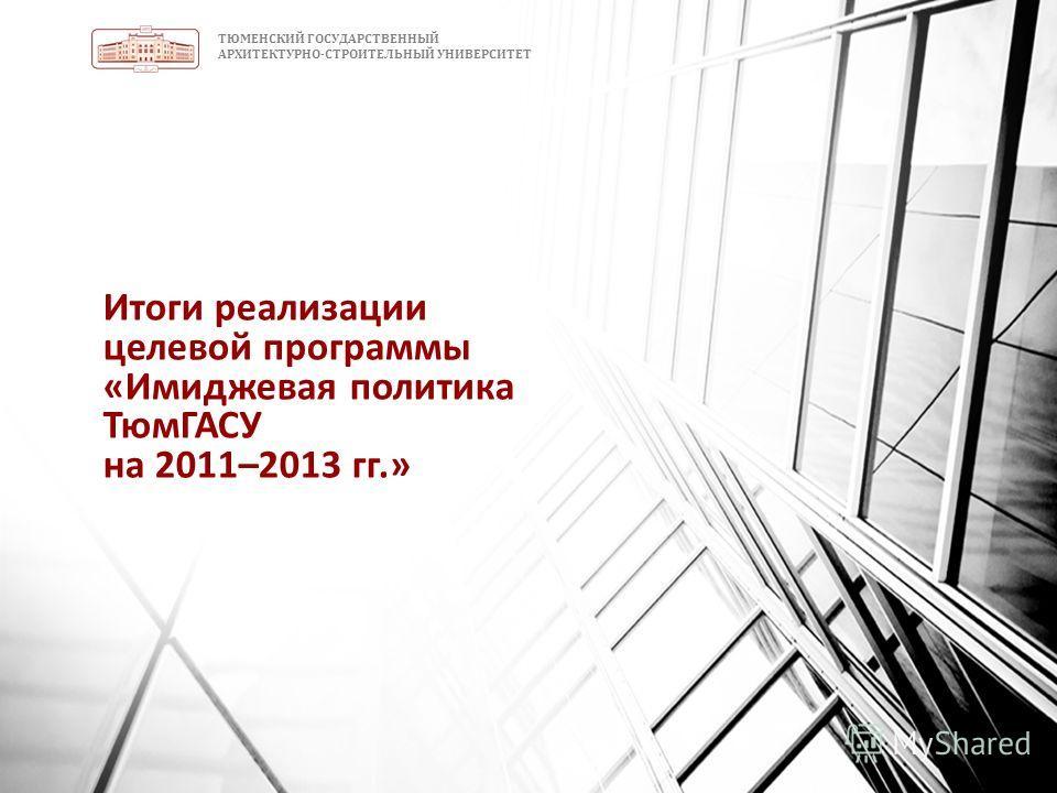 ТЮМЕНСКИЙ ГОСУДАРСТВЕННЫЙ АРХИТЕКТУРНО-СТРОИТЕЛЬНЫЙ УНИВЕРСИТЕТ Итоги реализации целевой программы «Имиджевая политика ТюмГАСУ на 2011–2013 гг.»
