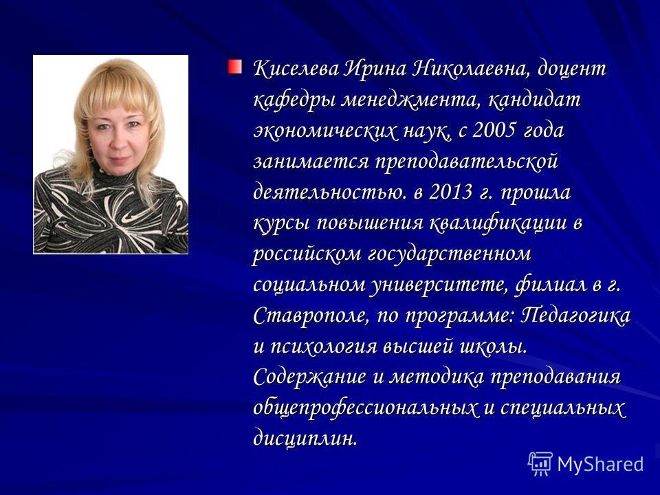 Киселева Ирина Николаевна, доцент кафедры менеджмента, кандидат экономических наук, с 2005 года занимается преподавательской деятельностью. в 2013 г. прошла курсы повышения квалификации в российском государственном социальном университете, филиал в г