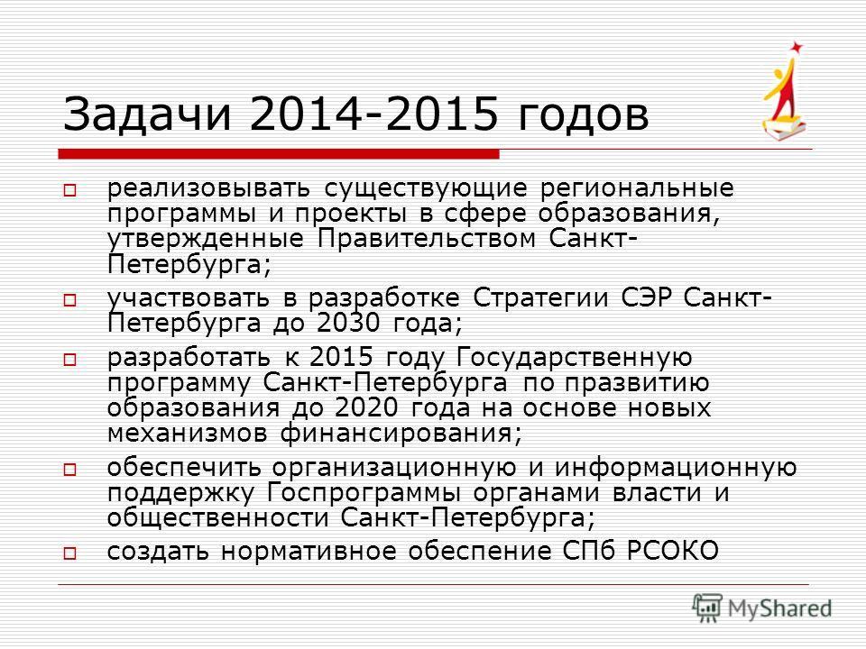 Задачи 2014-2015 годов реализовывать существующие региональные программы и проекты в сфере образования, утвержденные Правительством Санкт- Петербурга; участвовать в разработке Стратегии СЭР Санкт- Петербурга до 2030 года; разработать к 2015 году Госу