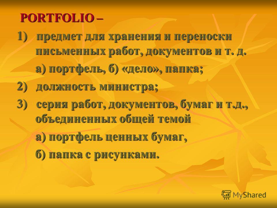 PORTFOLIO – PORTFOLIO – 1) предмет для хранения и переноски письменных работ, документов и т. д. а) портфель, б) «дело», папка; а) портфель, б) «дело», папка; 2) должность министра; 3) серия работ, документов, бумаг и т.д., объединенных общей темой а
