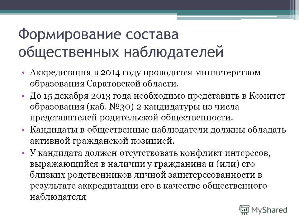 Формирование состава общественных наблюдателей Аккредитация в 2014 году проводится министерством образования Саратовской области. До 15 декабря 2013 года необходимо представить в Комитет образования (каб. 30) 2 кандидатуры из числа представителей род