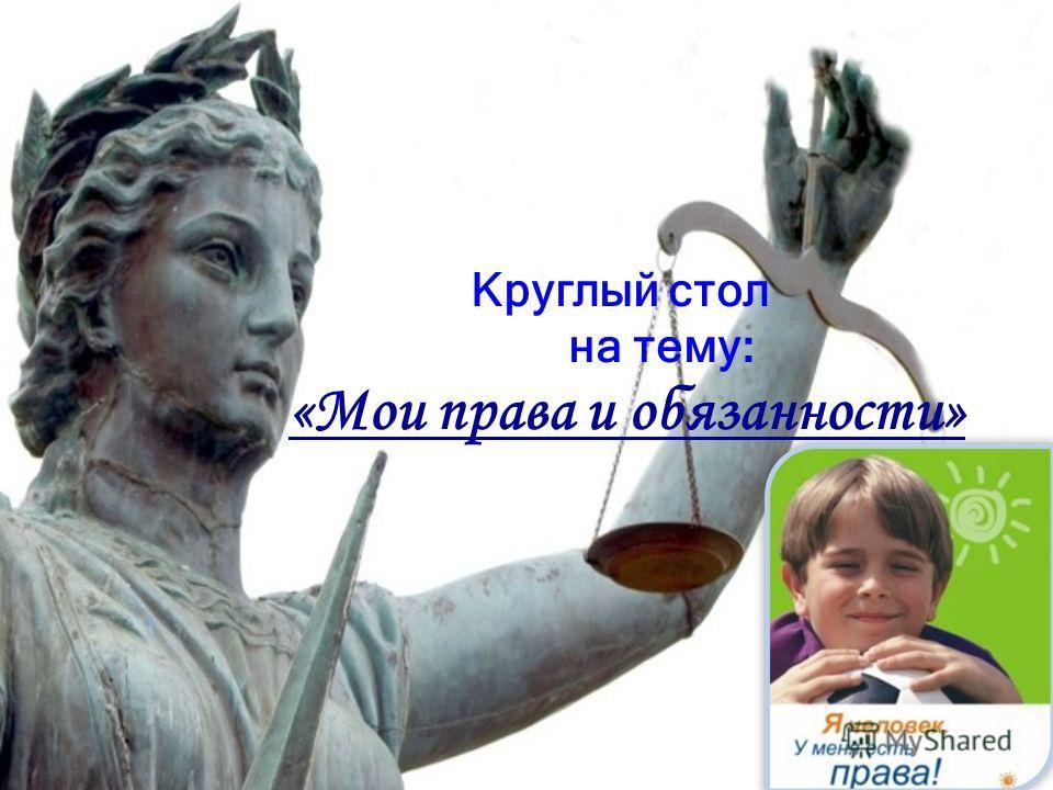 Круглый стол на тему : «Мои права и обязанности»