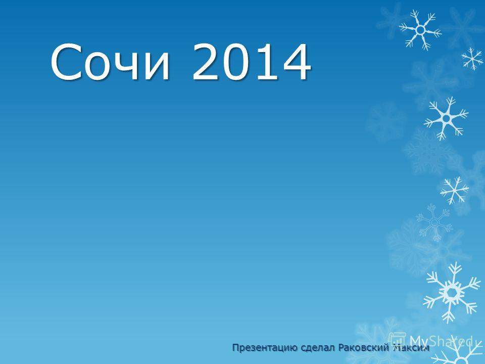 Сочи 2014 Презентацию сделал Раковский Максим