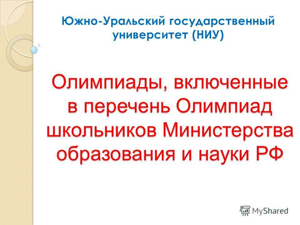 Олимпиады, включенные в перечень Олимпиад школьников Министерства образования и науки РФ Южно-Уральский государственный университет (НИУ)