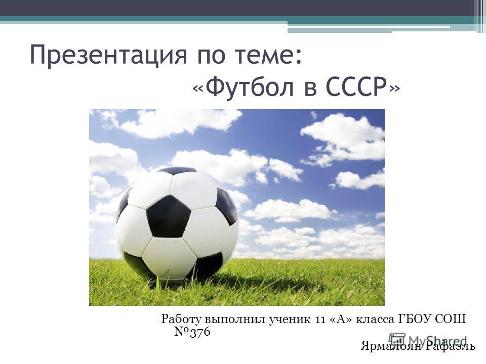 Презентация по теме: «Футбол в СССР» Работу выполнил ученик 11 «А» класса ГБОУ СОШ 376 Ярмалоян Рафаэль