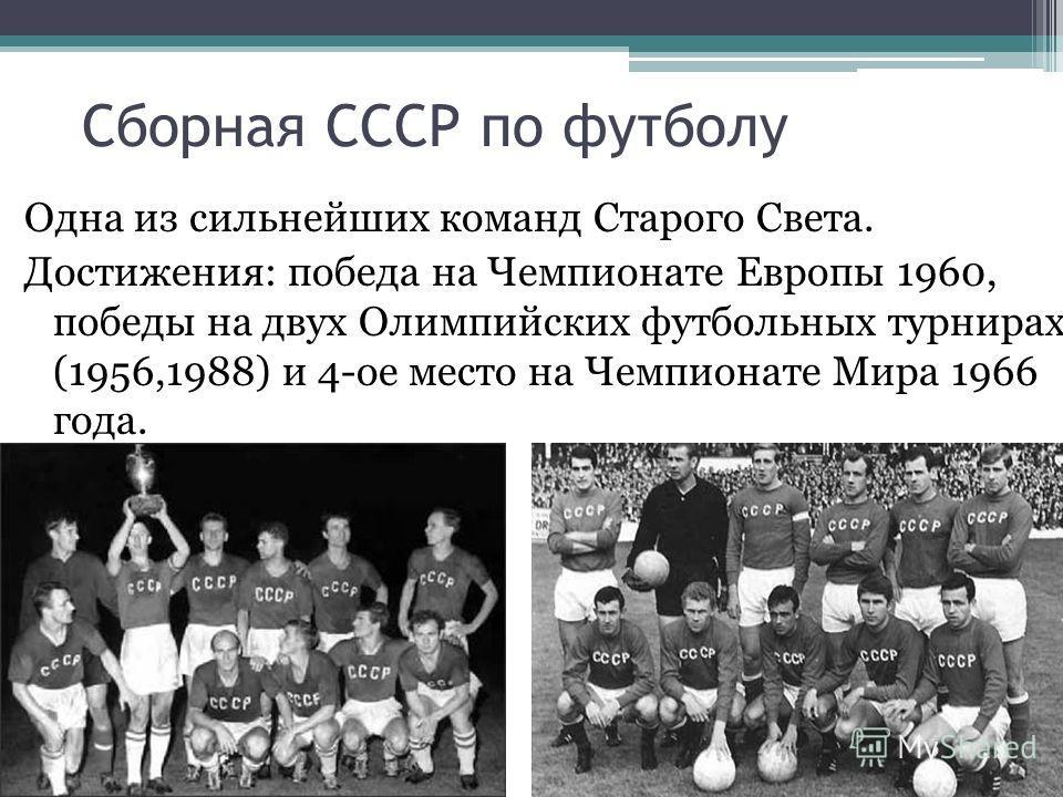 Сборная СССР по футболу Одна из сильнейших команд Старого Света. Достижения: победа на Чемпионате Европы 1960, победы на двух Олимпийских футбольных турнирах (1956,1988) и 4-ое место на Чемпионате Мира 1966 года.