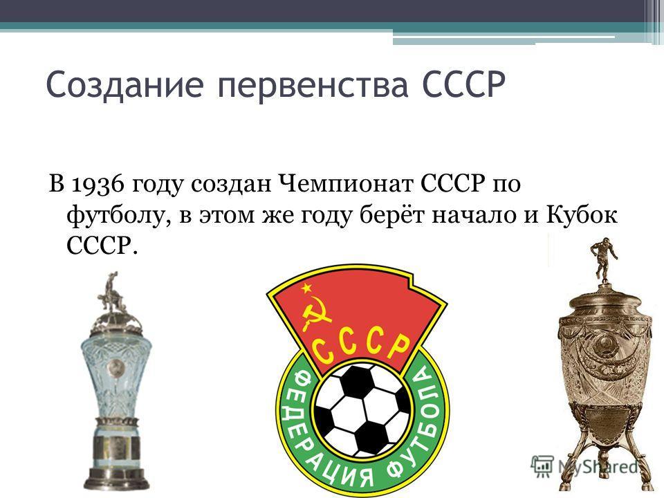Создание первенства СССР В 1936 году создан Чемпионат СССР по футболу, в этом же году берёт начало и Кубок СССР.