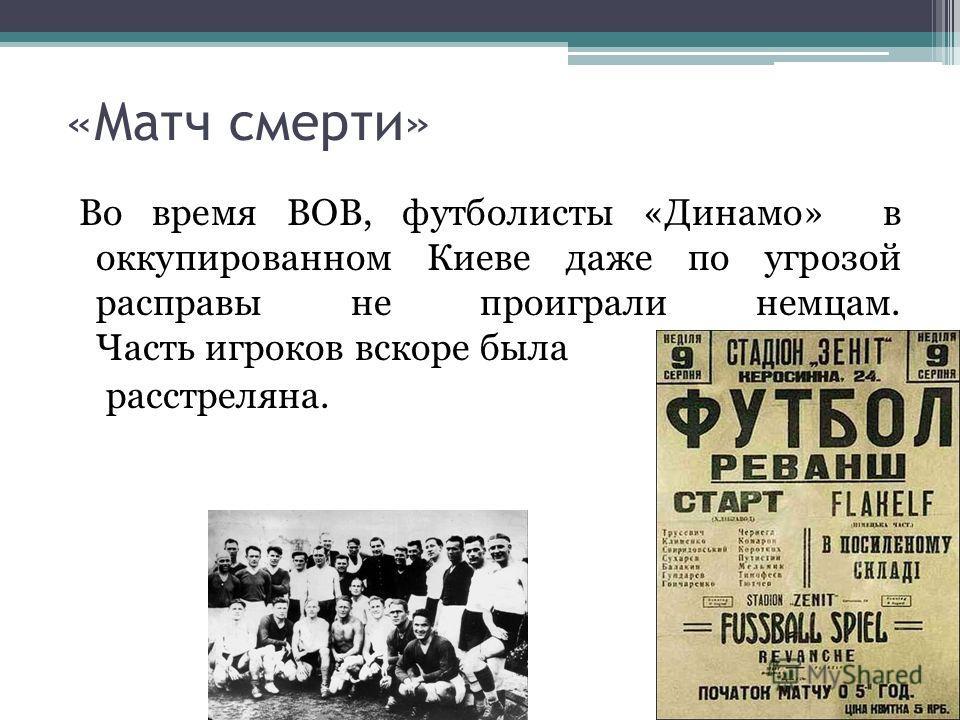 «Матч смерти» Во время ВОВ, футболисты «Динамо» в оккупированном Киеве даже по угрозой расправы не проиграли немцам. Часть игроков вскоре была расстреляна.
