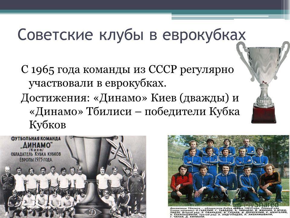 Советские клубы в еврокубках С 1965 года команды из СССР регулярно участвовали в еврокубках. Достижения: «Динамо» Киев (дважды) и «Динамо» Тбилиси – победители Кубка Кубков