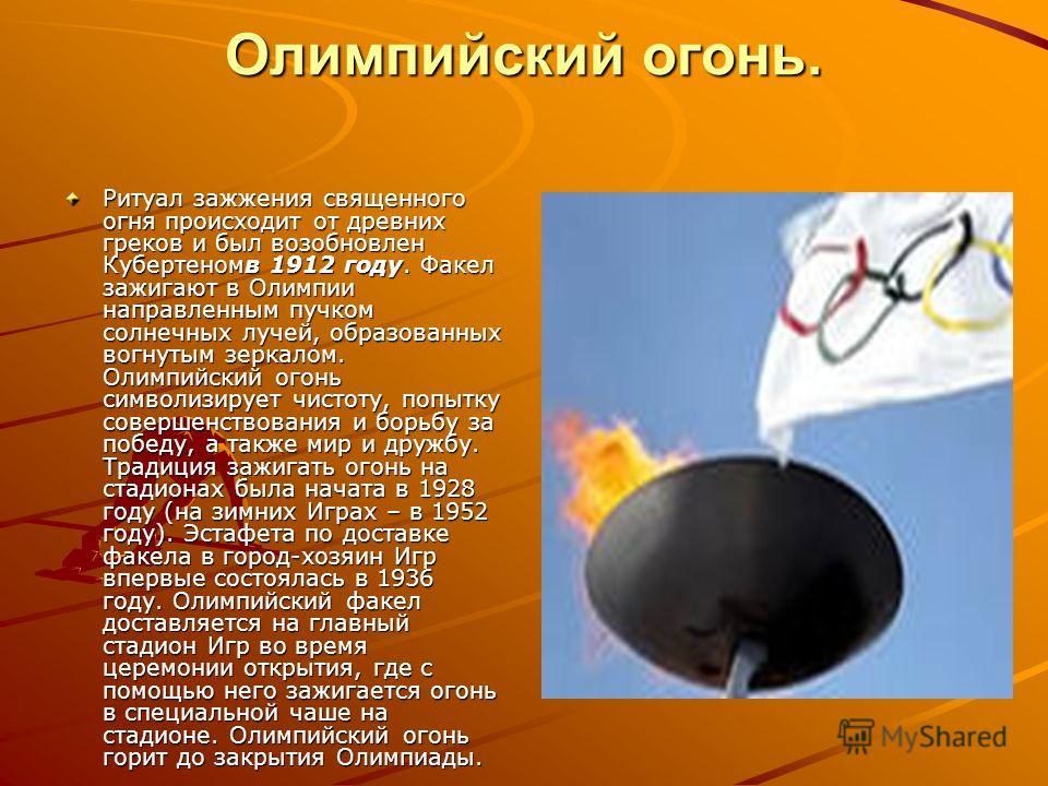 Олимпийский огонь. Ритуал зажжения священного огня происходит от древних греков и был возобновлен Кубертеномв 1912 году. Факел зажигают в Олимпии направленным пучком солнечных лучей, образованных вогнутым зеркалом. Олимпийский огонь символизирует чис