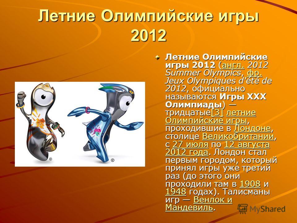 Летние Олимпийские игры 2012 Летние Олимпийские игры 2012 (англ. 2012 Summer Olympics, фр. Jeux Olympiques d'été de 2012, официально называются Игры XXX Олимпиады) тридцатые[3] летние Олимпийские игры, проходившие в Лондоне, столице Великобритании, с