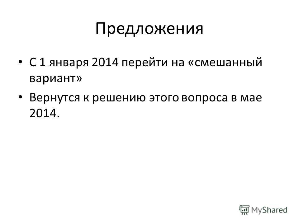 Предложения С 1 января 2014 перейти на «смешанный вариант» Вернутся к решению этого вопроса в мае 2014.