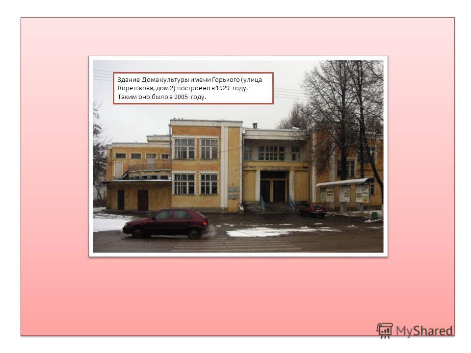 Здание Дома культуры имени Горького (улица Корешкова, дом 2) построено в 1929 году. Таким оно было в 2005 году.