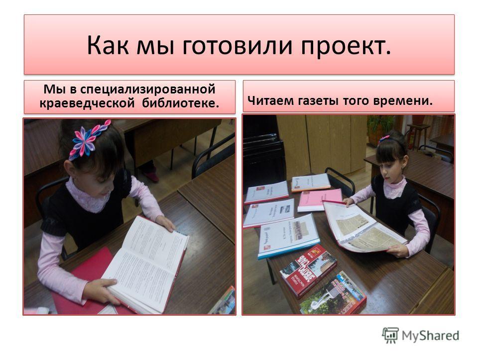 Как мы готовили проект. Мы в специализированной краеведческой библиотеке. Читаем газеты того времени.