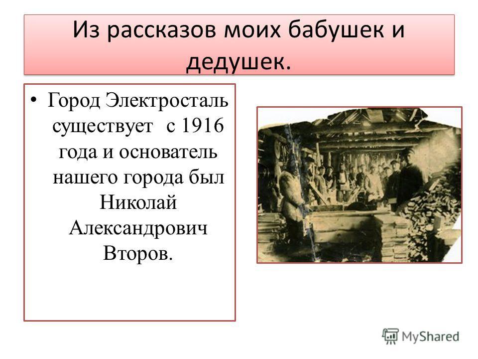 Из рассказов моих бабушек и дедушек. Город Электросталь существует с 1916 года и основатель нашего города был Николай Александрович Второв.