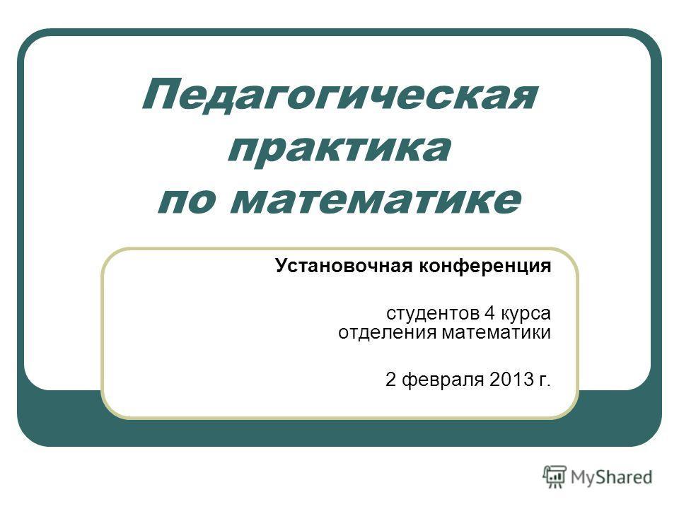 Педагогическая практика по математике Установочная конференция студентов 4 курса отделения математики 2 февраля 2013 г.