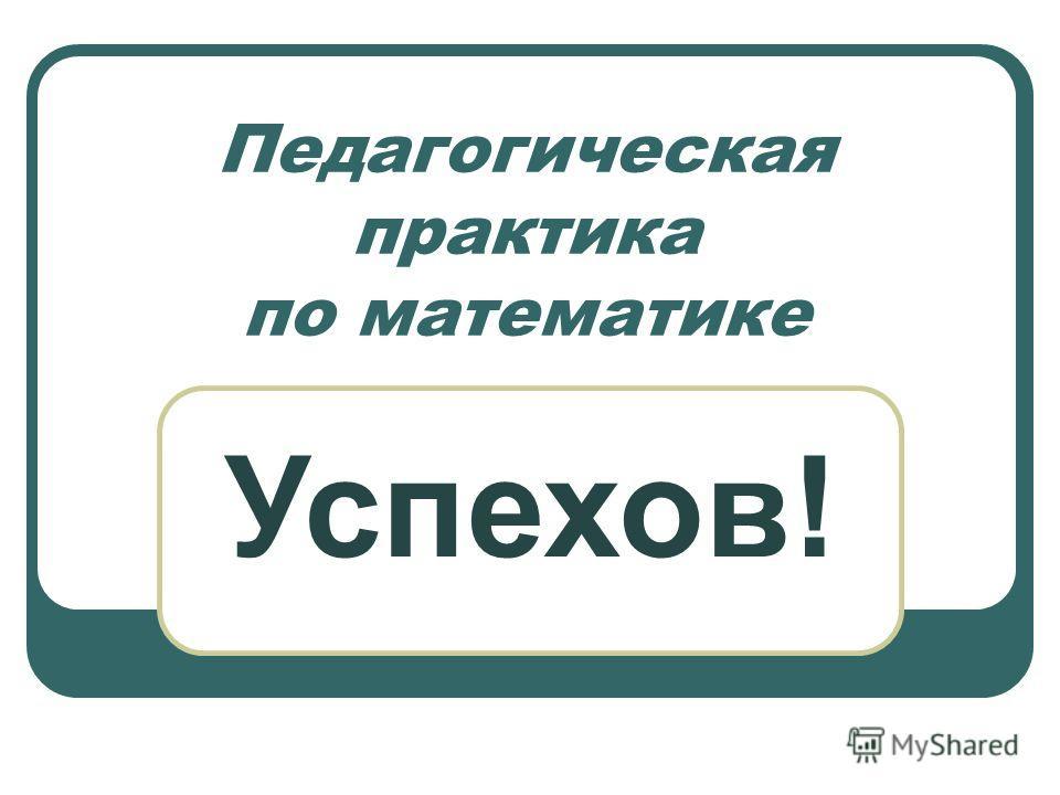 Педагогическая практика по математике Успехов!