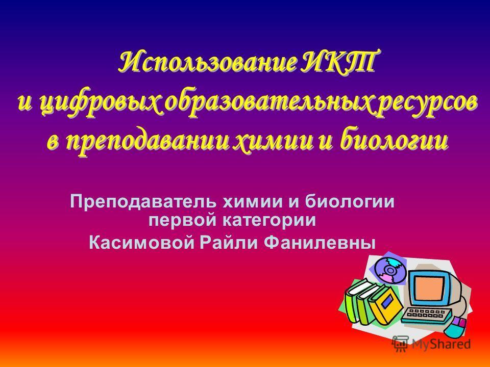 Преподаватель химии и биологии первой категории Касимовой Райли Фанилевны