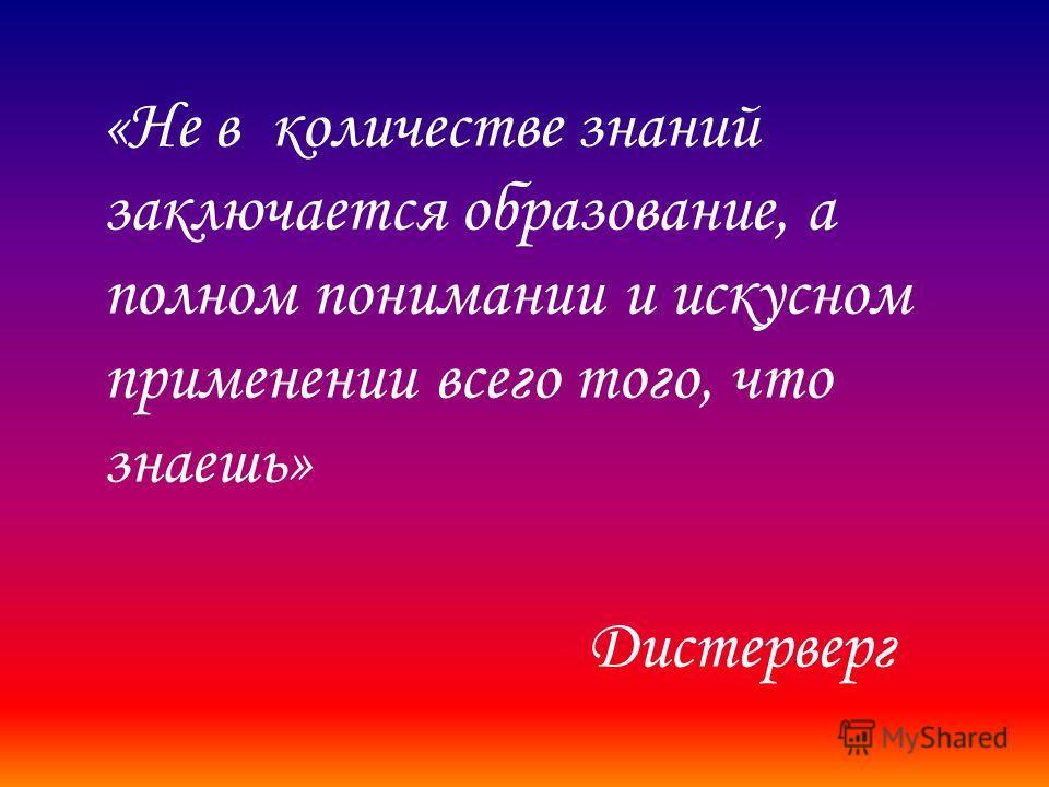 «Не в количестве знаний заключается образование, а полном понимании и искусном применении всего того, что знаешь» Дистерверг