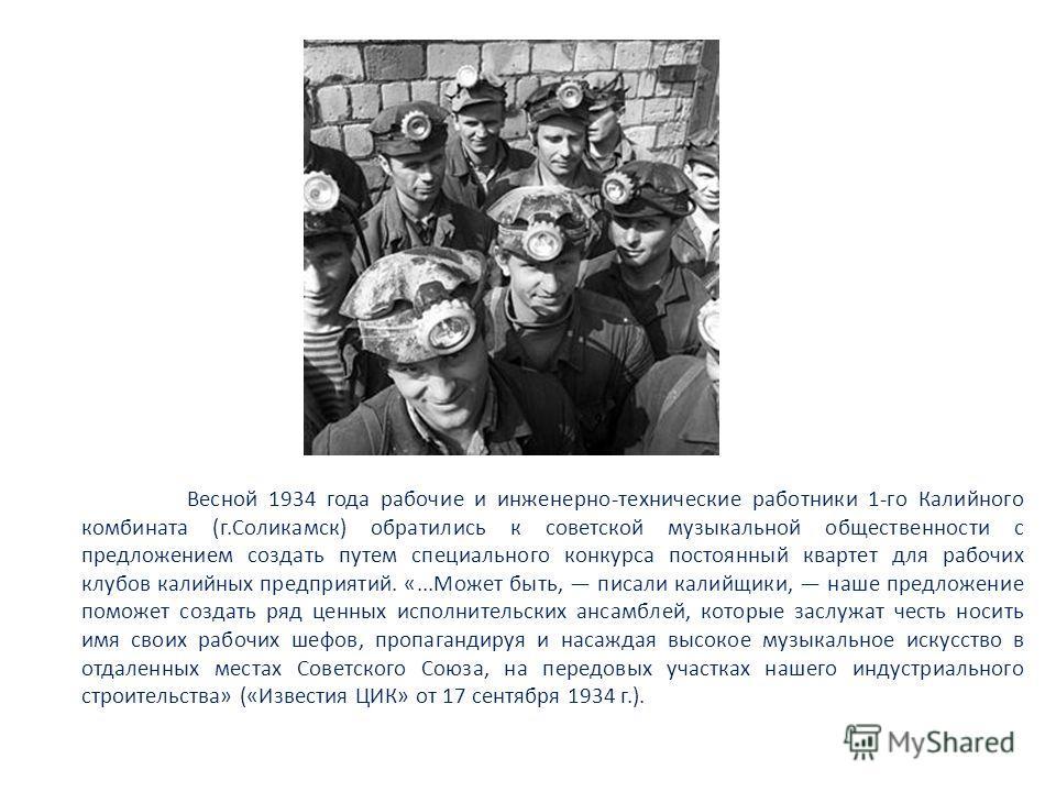 Весной 1934 года рабочие и инженерно-технические работники 1-го Калийного комбината (г.Соликамск) обратились к советской музыкальной общественности с предложением создать путем специального конкурса постоянный квартет для рабочих клубов калийных пред