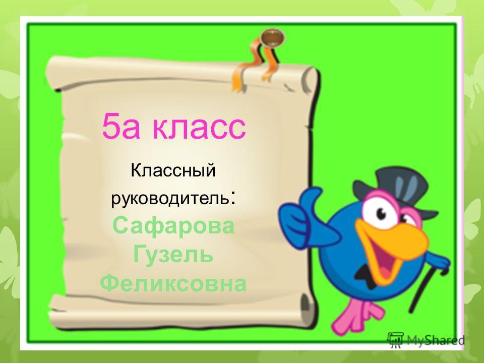 5а класс Классный руководитель: Сафарова Гузель Феликсовна 5а класс Классный руководитель : Сафарова Гузель Феликсовна