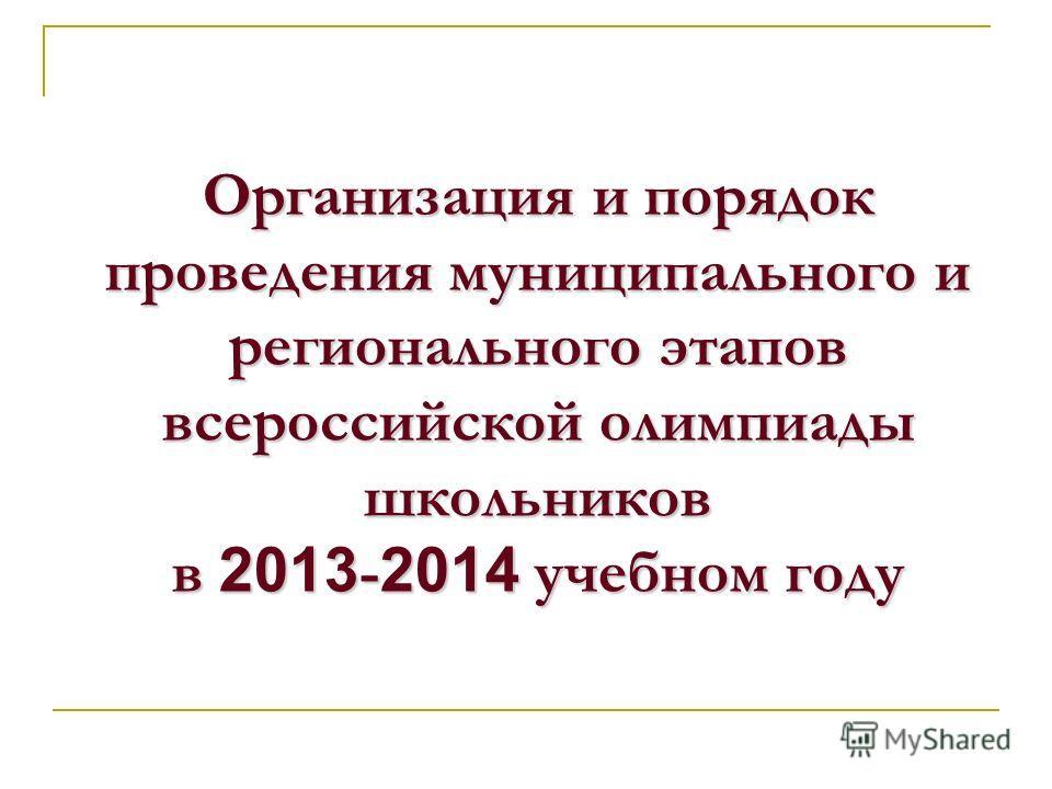 Организация и порядок проведения муниципального и регионального этапов всероссийской олимпиады школьников в 2013 - 2014 учебном году