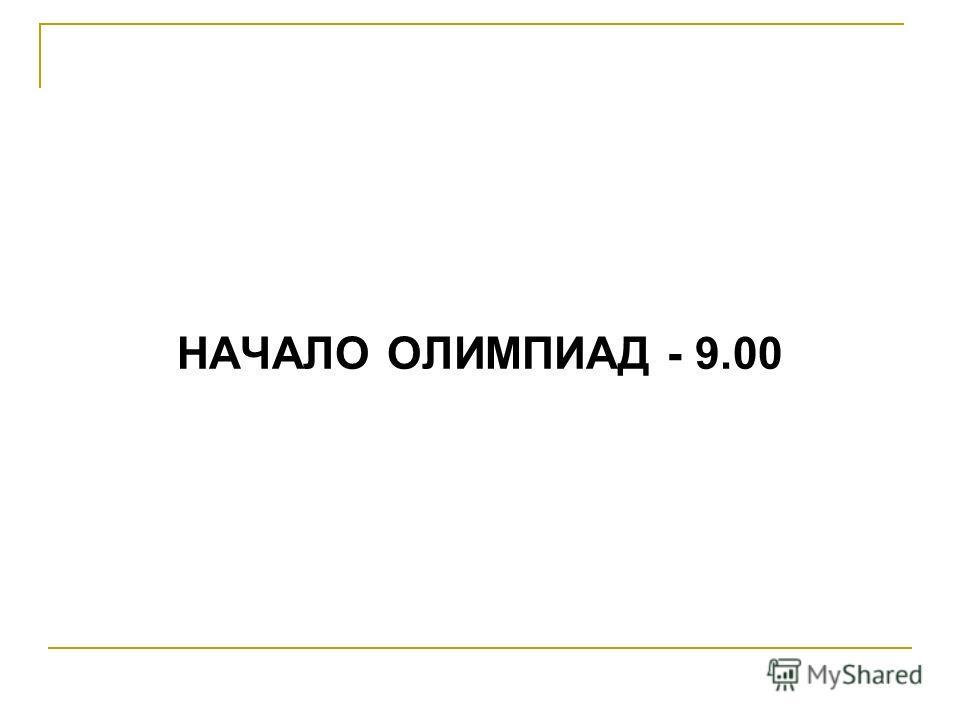 НАЧАЛО ОЛИМПИАД - 9.00