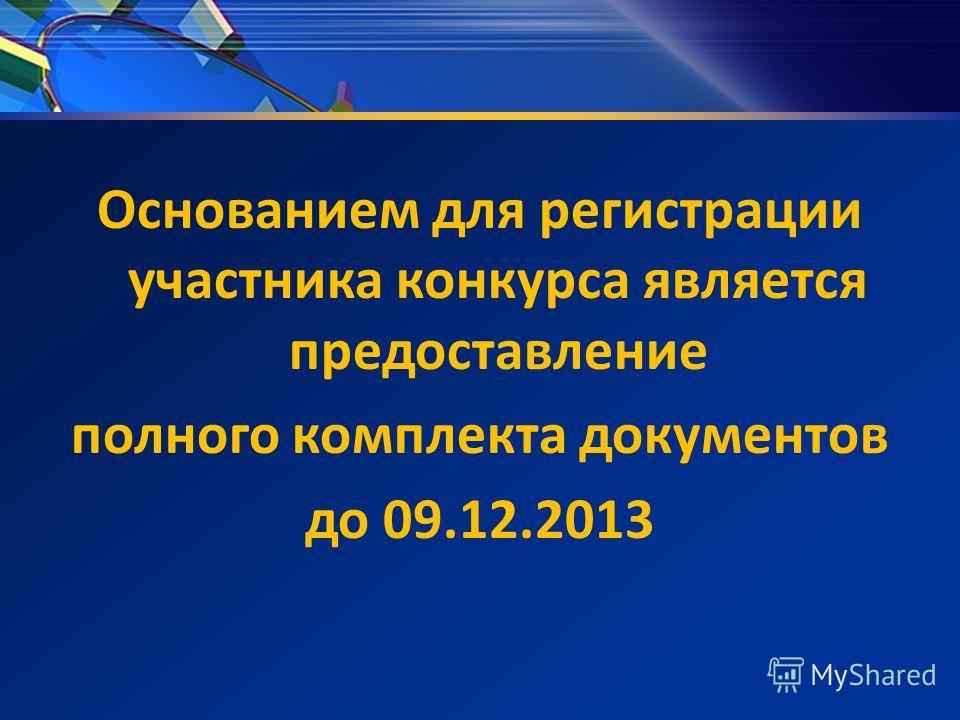 Основанием для регистрации участника конкурса является предоставление полного комплекта документов до 09.12.2013