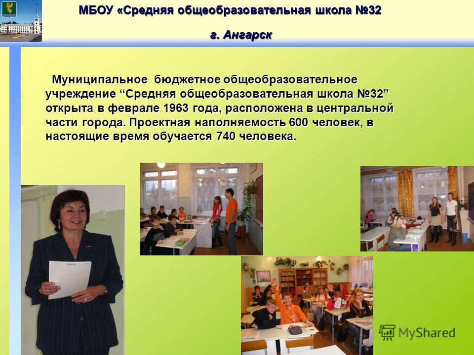 МБОУ «Средняя общеобразовательная школа 32 г. Ангарск Муниципальное бюджетное общеобразовательное учреждение Средняя общеобразовательная школа 32 открыта в феврале 1963 года, расположена в центральной части города. Проектная наполняемость 600 человек