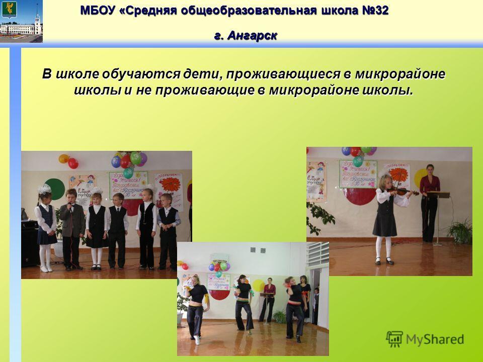 МБОУ «Средняя общеобразовательная школа 32 г. Ангарск В школе обучаются дети, проживающиеся в микрорайоне школы и не проживающие в микрорайоне школы.