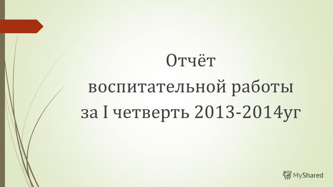 Отчёт воспитательной работы за I четверть 2013-2014уг