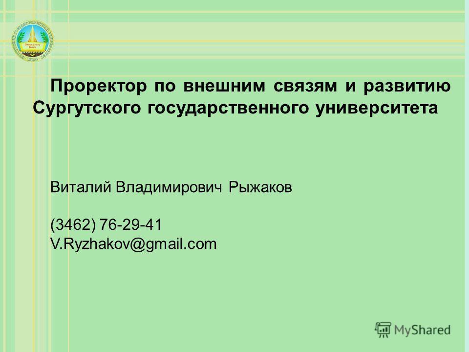 Проректор по внешним связям и развитию Сургутского государственного университета Виталий Владимирович Рыжаков (3462) 76-29-41 V.Ryzhakov@gmail.com