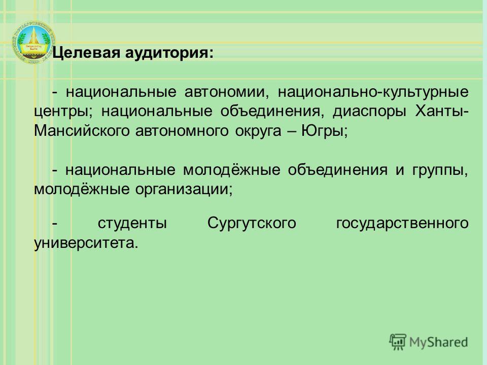 Целевая аудитория: - национальные автономии, национально-культурные центры; национальные объединения, диаспоры Ханты- Мансийского автономного округа – Югры; - национальные молодёжные объединения и группы, молодёжные организации; - студенты Сургутског