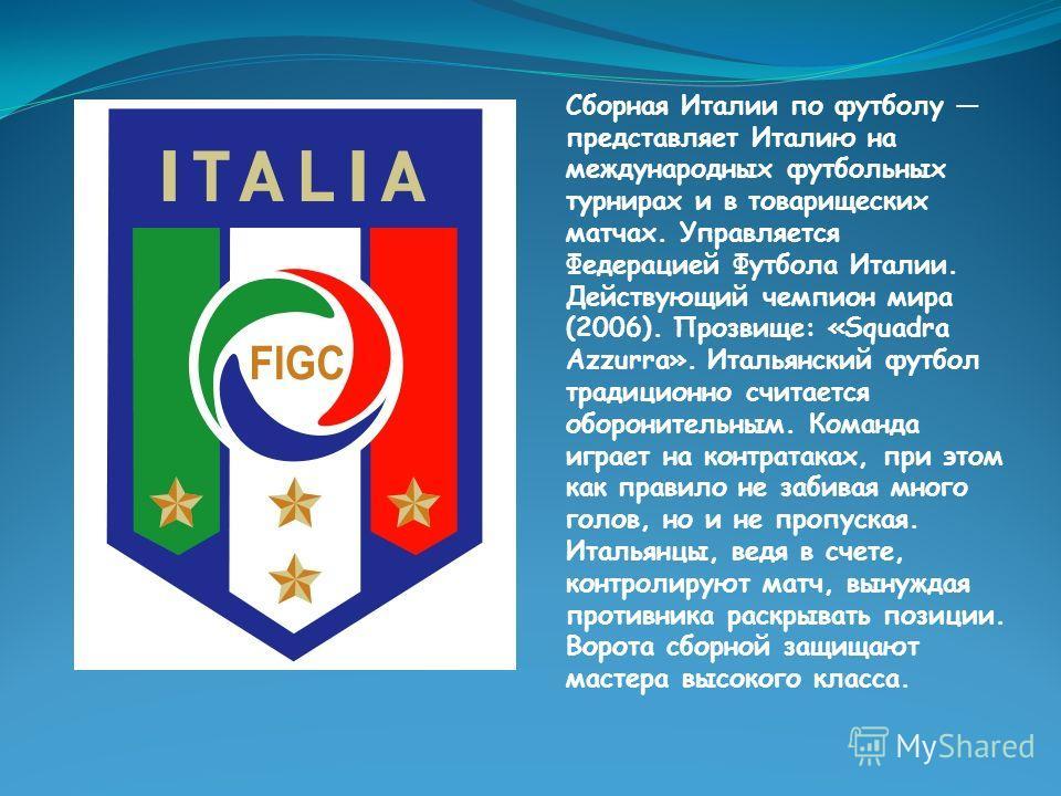 Сборная Италии по футболу представляет Италию на международных футбольных турнирах и в товарищеских матчах. Управляется Федерацией Футбола Италии. Действующий чемпион мира (2006). Прозвище: «Squadra Azzurra». Итальянский футбол традиционно считается