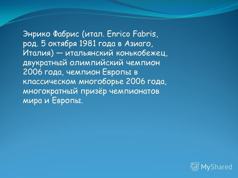 Энрико Фабрис (итал. Enrico Fabris, род. 5 октября 1981 года в Азиаго, Италия) итальянский конькобежец, двукратный олимпийский чемпион 2006 года, чемпион Европы в классическом многоборье 2006 года, многократный призёр чемпионатов мира и Европы.