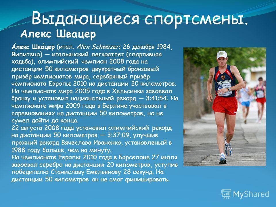 Выдающиеся спортсмены. Алекс Швацер Алекс Швацер (итал. Alex Schwazer; 26 декабря 1984, Випитено) итальянский легкоатлет (спортивная ходьба), олимпийский чемпион 2008 года на дистанции 50 километров двукратный бронзовый призёр чемпионатов мира, сереб