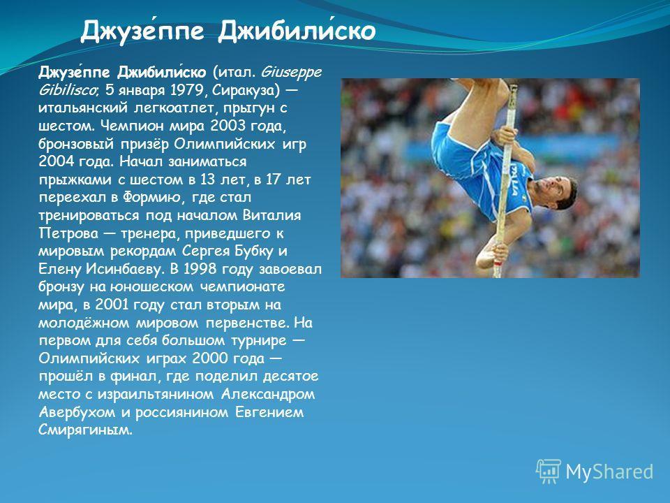 Джузеппе Джибилиско Джузеппе Джибилиско (итал. Giuseppe Gibilisco; 5 января 1979, Сиракуза) итальянский легкоатлет, прыгун с шестом. Чемпион мира 2003 года, бронзовый призёр Олимпийских игр 2004 года. Начал заниматься прыжками с шестом в 13 лет, в 17