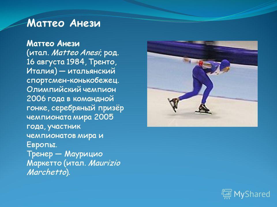 Маттео Анези Маттео Анези (итал. Matteo Anesi; род. 16 августа 1984, Тренто, Италия) итальянский спортсмен-конькобежец. Олимпийский чемпион 2006 года в командной гонке, серебряный призёр чемпионата мира 2005 года, участник чемпионатов мира и Европы.