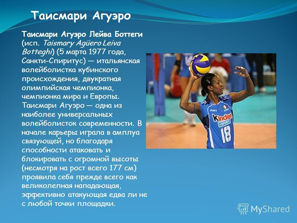 Таисмари Агуэро Таисмари Агуэро Лейва Боттеги (исп. Taismary Agüero Leiva Botteghi) (5 марта 1977 года, Санкти-Спиритус) итальянская волейболистка кубинского происхождения, двукратная олимпийская чемпионка, чемпионка мира и Европы. Таисмари Агуэро од