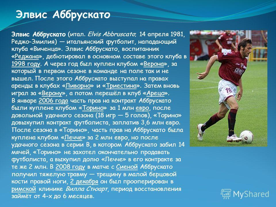 Элвис Аббрускато Элвис Аббрускато (итал. Elvis Abbruscato; 14 апреля 1981, Реджо-Эмилия) итальянский футболит, нападающий клуба «Виченца». Элвис Аббрускато, воспитанник «Реджана», дебютировал в основном составе этого клуба в 1998 году. А через год бы