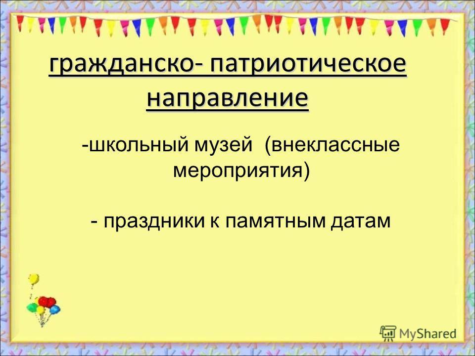 гражданско- патриотическое направление -школьный музей (внеклассные мероприятия) - праздники к памятным датам