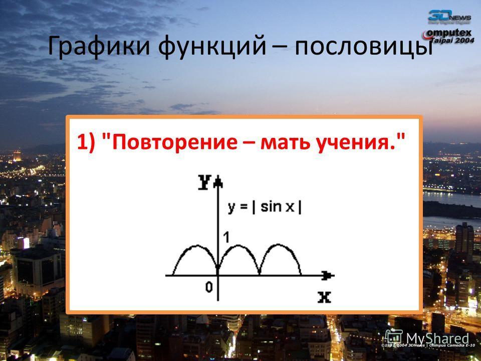 Графики функций – пословицы 1) Повторение – мать учения.