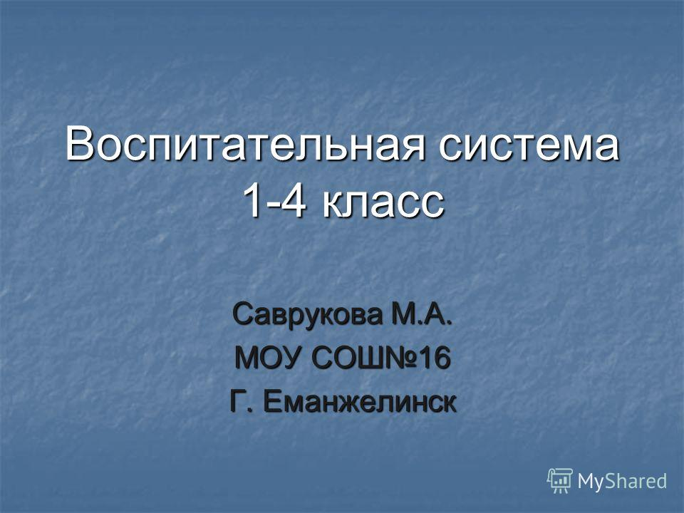 Воспитательная система 1-4 класс Саврукова М.А. МОУ СОШ16 Г. Еманжелинск