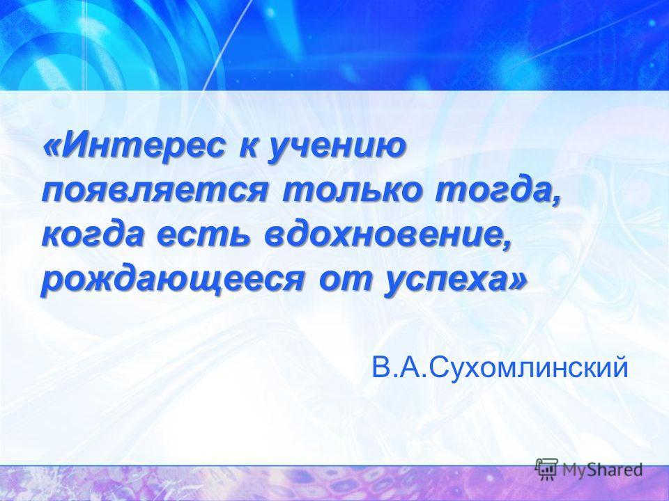 «Интерес к учению появляется только тогда, когда есть вдохновение, рождающееся от успеха» В.А.Сухомлинский